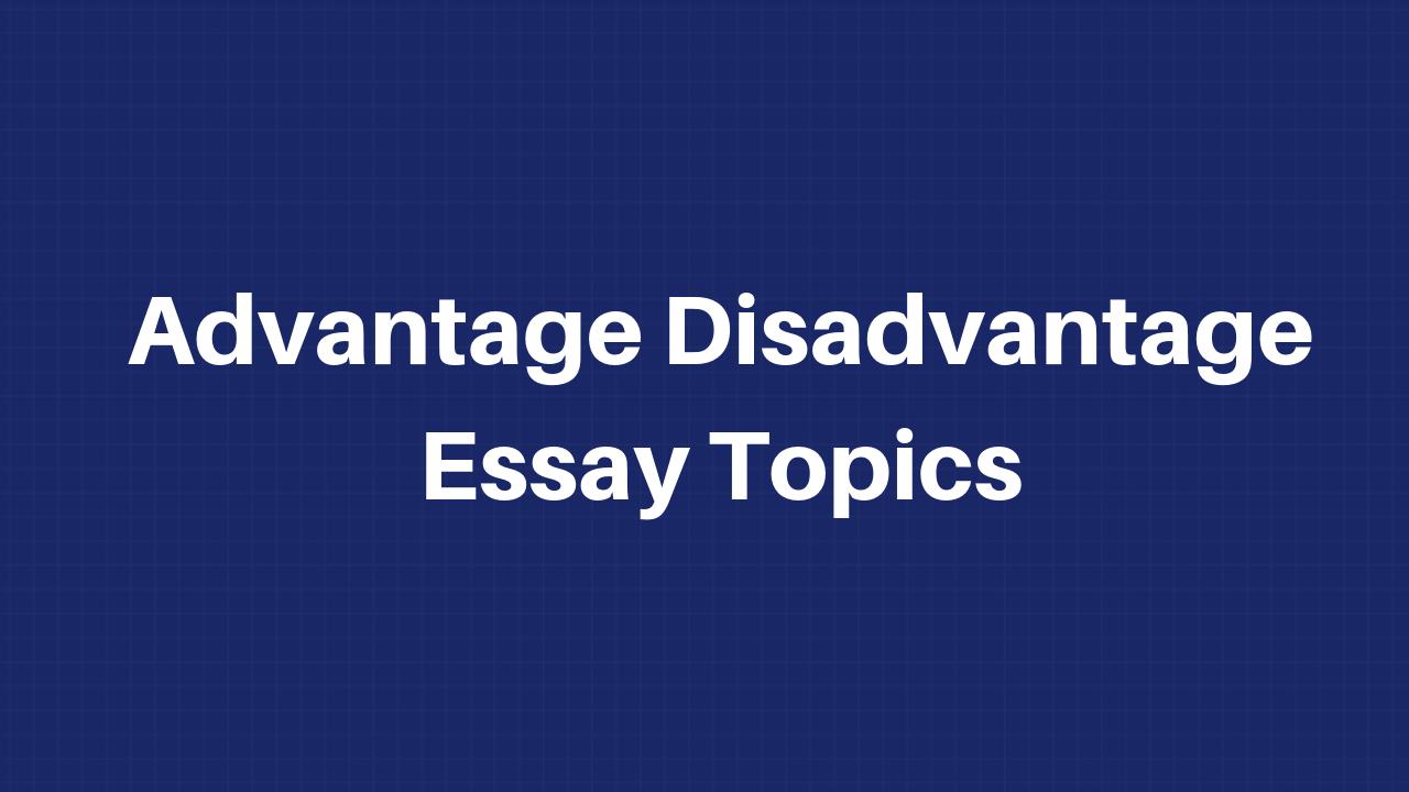 disadvantage advantage essay topics